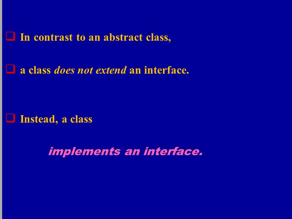  In contrast to an abstract class,  a class does not extend an interface.