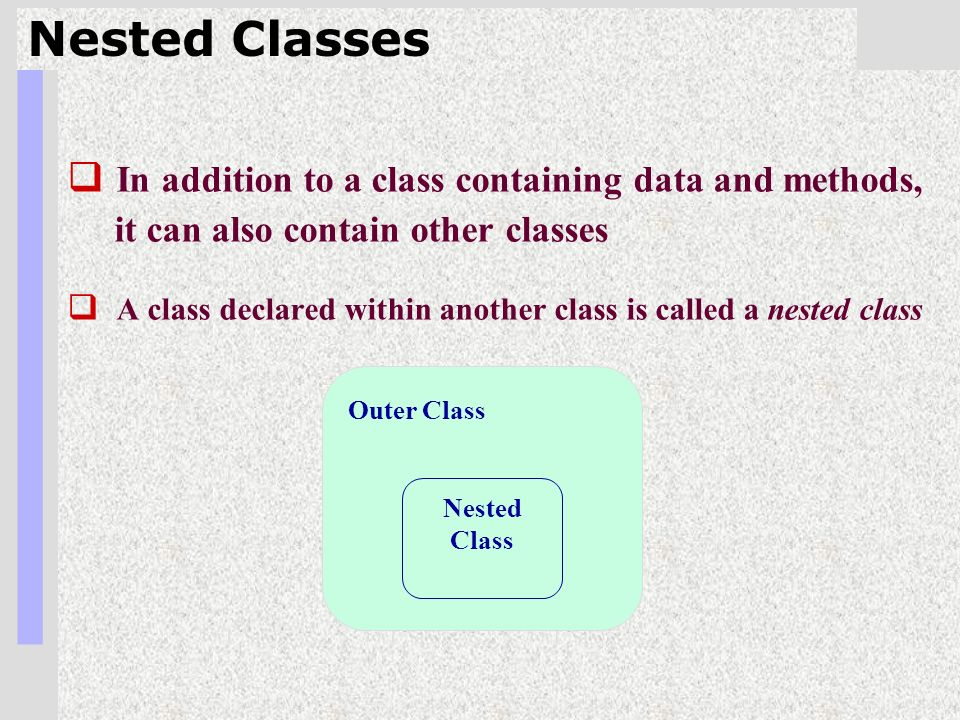 2 Nested Classes  In addition to a class containing data and methods, it can also contain other classes  A class declared within another class is called a nested class Outer Class Nested Class