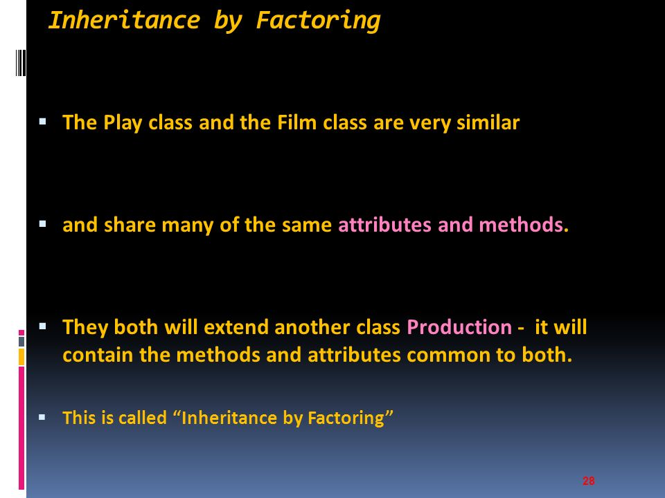 Inheritance by Factoring  The Play class and the Film class are very similar  and share many of the same attributes and methods.