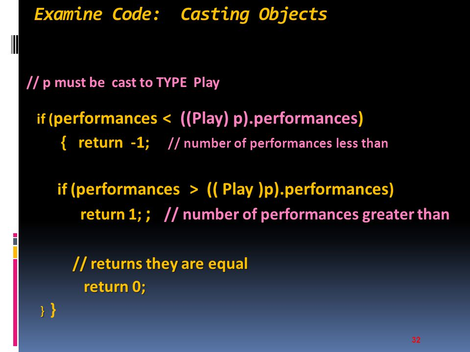 Examine Code: Casting Objects // p must be cast to TYPE Play if ( performances < ((Play) p).performances) if ( performances < ((Play) p).performances) { return -1; // number of performances less than { return -1; // number of performances less than if ( performances > (( Play )p).performances ) if ( performances > (( Play )p).performances ) return 1; ; // number of performances greater than return 1; ; // number of performances greater than // returns they are equal // returns they are equal return 0; return 0; } } } 32