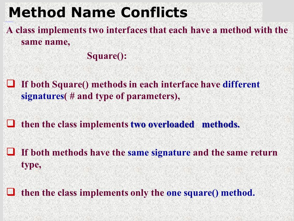 46 Method Name Conflicts A class implements two interfaces that each have a method with the same name, Square():  If both Square() methods in each interface have different signatures( # and type of parameters), two overloaded methods.