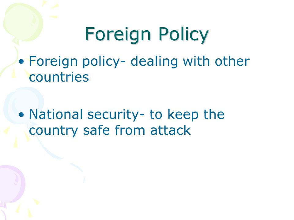Foreign Policy Foreign policy- dealing with other countries National security- to keep the country safe from attack