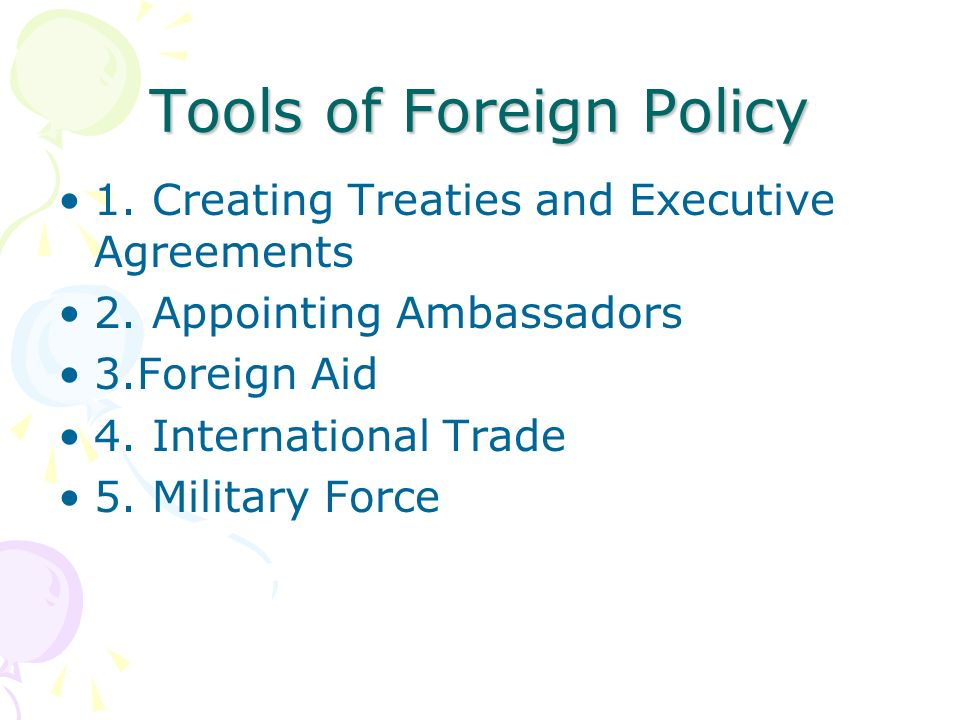 Tools of Foreign Policy 1. Creating Treaties and Executive Agreements 2.