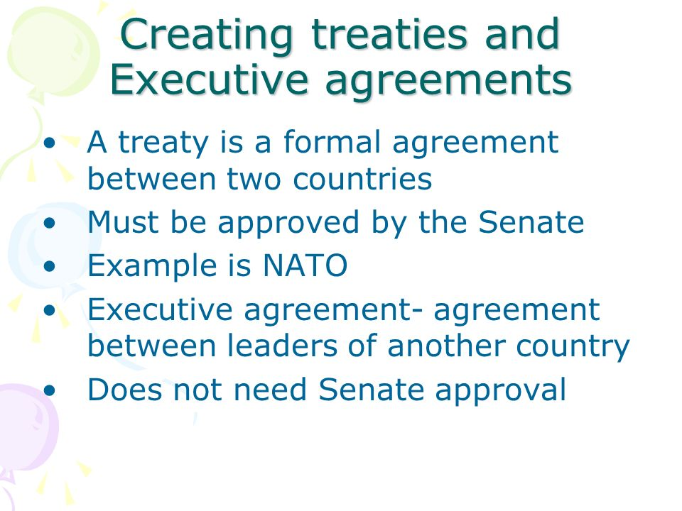Creating treaties and Executive agreements A treaty is a formal agreement between two countries Must be approved by the Senate Example is NATO Executive agreement- agreement between leaders of another country Does not need Senate approval