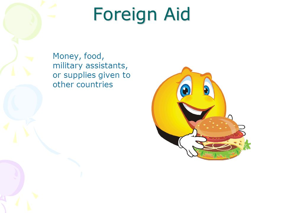 Foreign Aid Money, food, military assistants, or supplies given to other countries