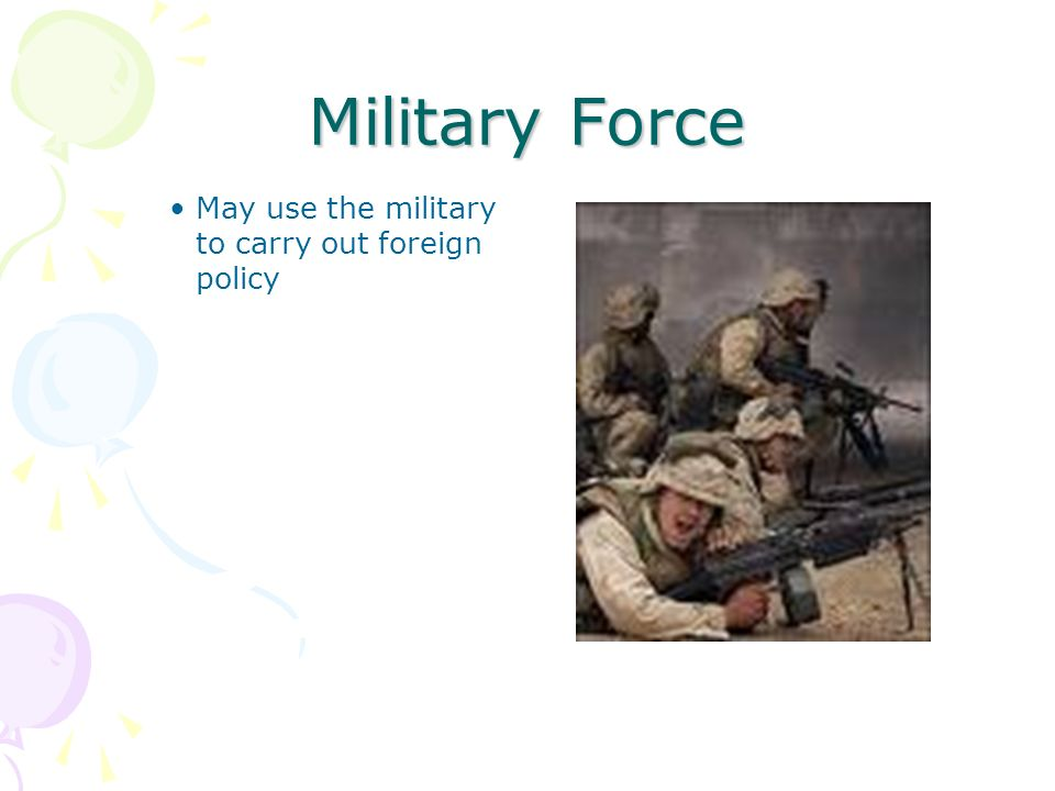 Military Force May use the military to carry out foreign policy