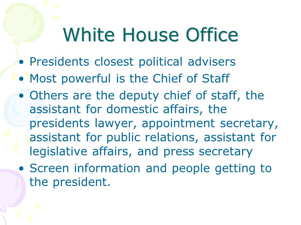 White House Office Presidents closest political advisers Most powerful is the Chief of Staff Others are the deputy chief of staff, the assistant for domestic affairs, the presidents lawyer, appointment secretary, assistant for public relations, assistant for legislative affairs, and press secretary Screen information and people getting to the president.