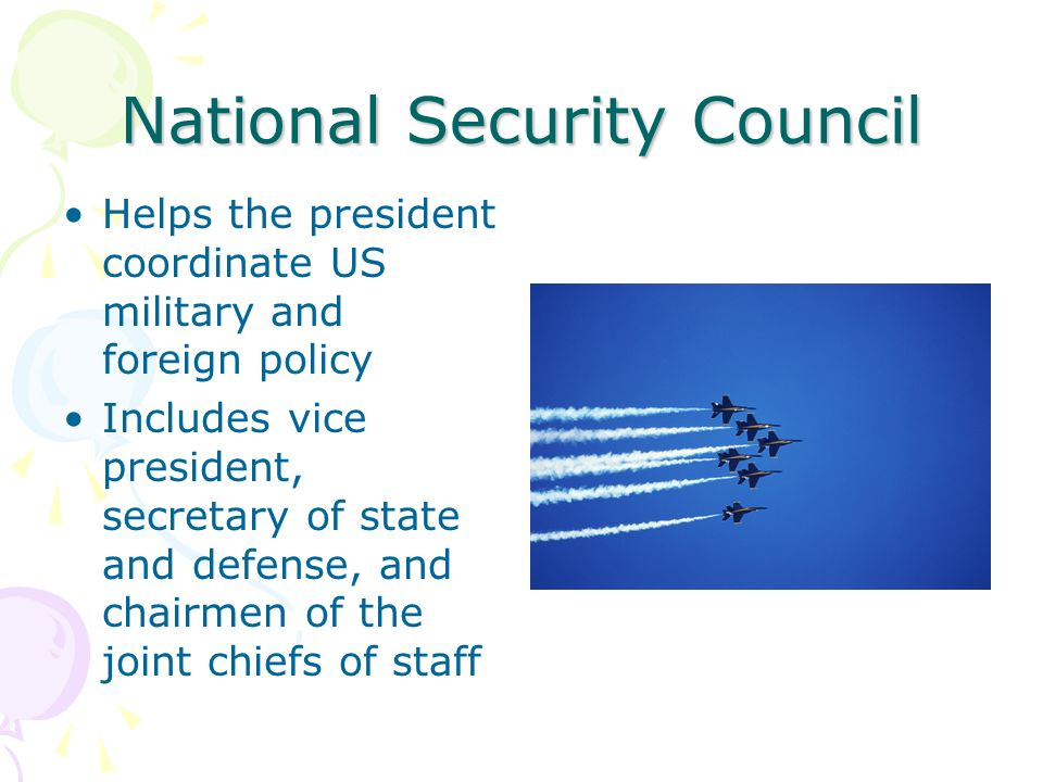 National Security Council Helps the president coordinate US military and foreign policy Includes vice president, secretary of state and defense, and chairmen of the joint chiefs of staff