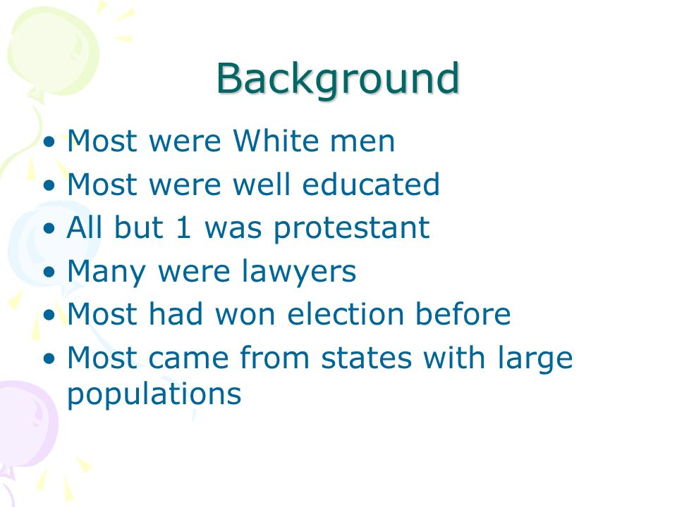 Background Most were White men Most were well educated All but 1 was protestant Many were lawyers Most had won election before Most came from states with large populations