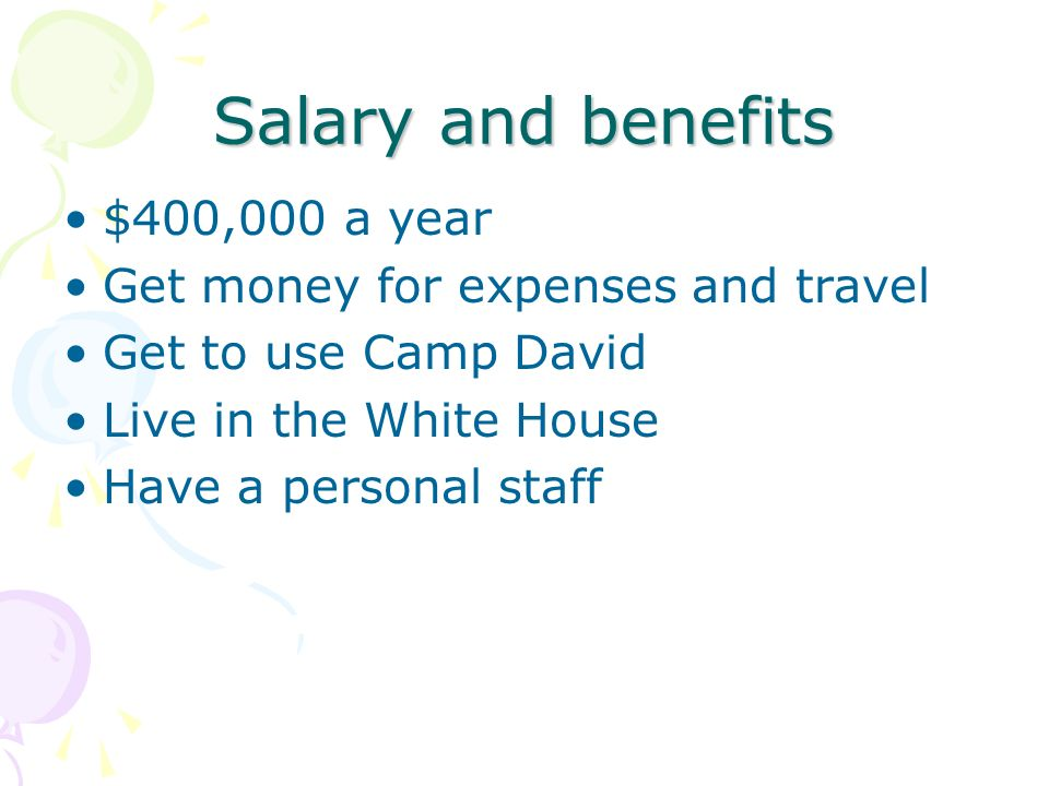 Salary and benefits $400,000 a year Get money for expenses and travel Get to use Camp David Live in the White House Have a personal staff