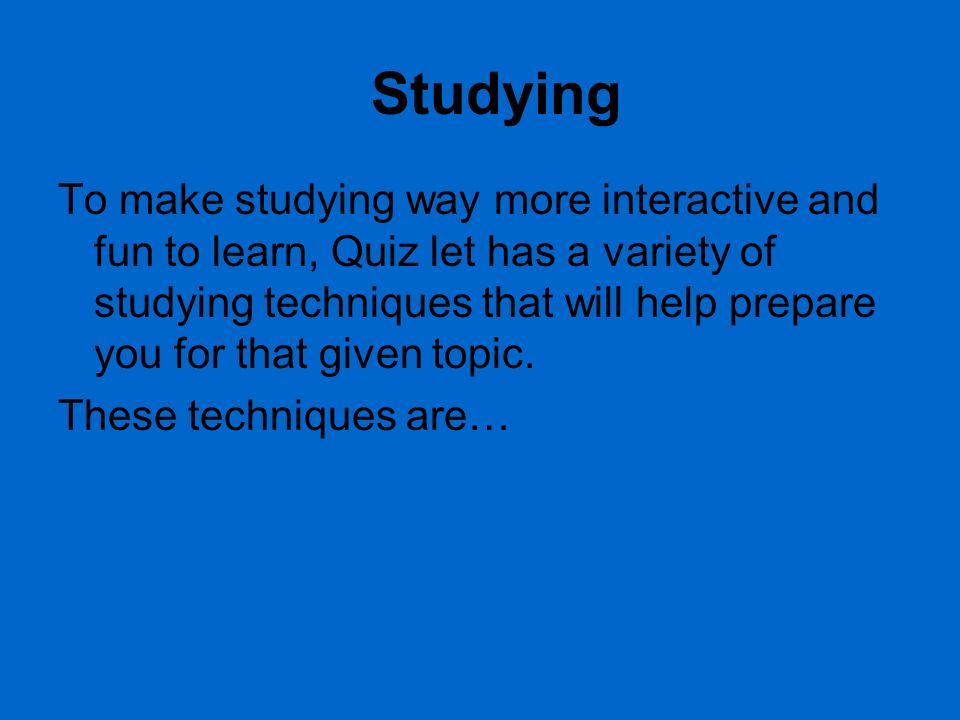 Studying To make studying way more interactive and fun to learn, Quiz let has a variety of studying techniques that will help prepare you for that given topic.