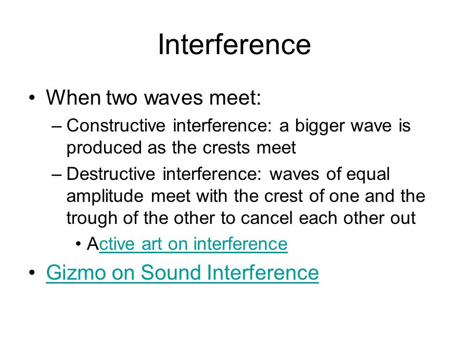 Interference When two waves meet: –Constructive interference: a bigger wave is produced as the crests meet –Destructive interference: waves of equal amplitude meet with the crest of one and the trough of the other to cancel each other out Active art on interferencective art on interference Gizmo on Sound Interference