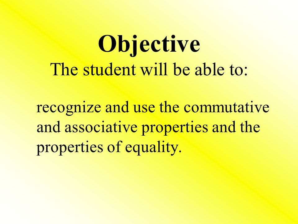 Objective The student will be able to: recognize and use the commutative and associative properties and the properties of equality.