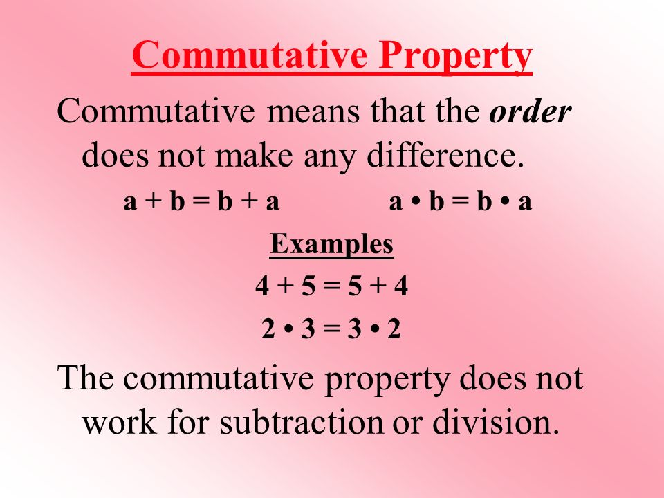 Commutative Property Commutative means that the order does not make any difference.