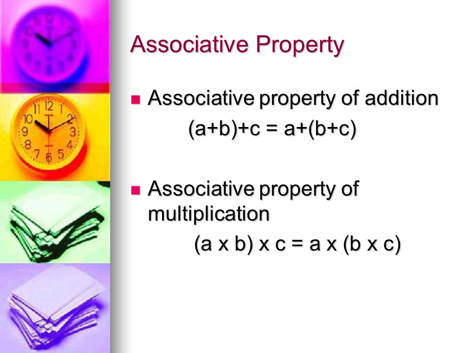Associative Property Associative property of addition Associative property of addition (a+b)+c = a+(b+c) (a+b)+c = a+(b+c) Associative property of multiplication Associative property of multiplication (a x b) x c = a x (b x c) (a x b) x c = a x (b x c)