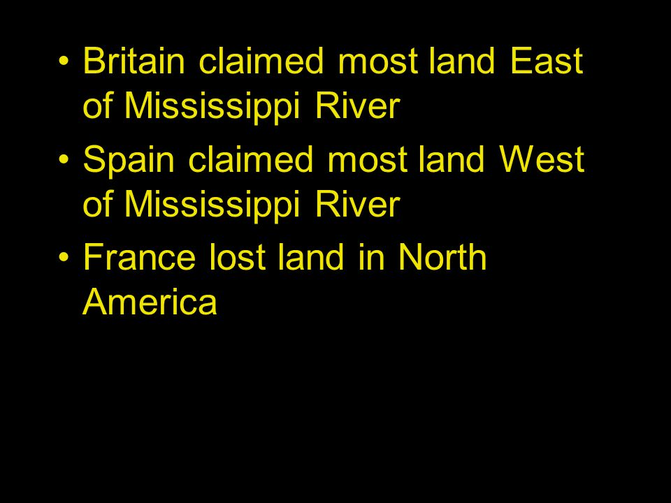 Britain claimed most land East of Mississippi River Spain claimed most land West of Mississippi River France lost land in North America