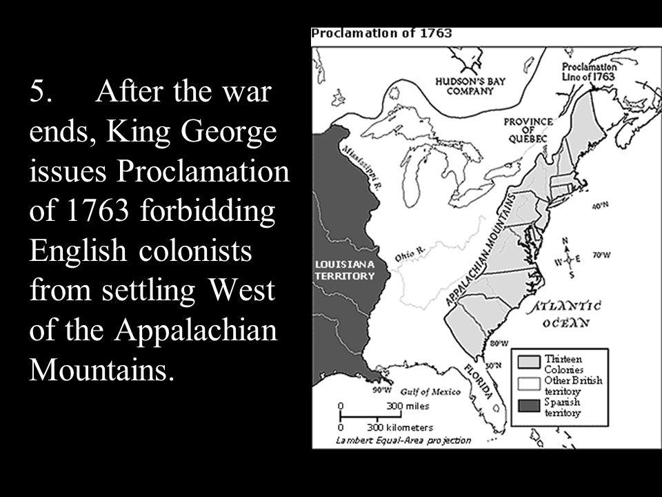 5.After the war ends, King George issues Proclamation of 1763 forbidding English colonists from settling West of the Appalachian Mountains.