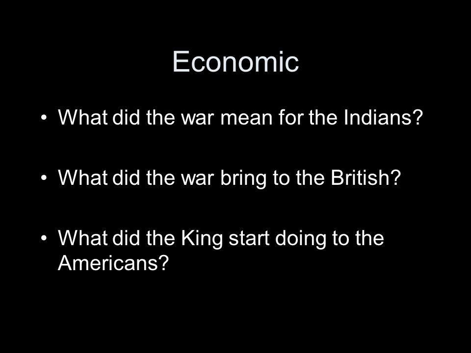 Economic What did the war mean for the Indians. What did the war bring to the British.
