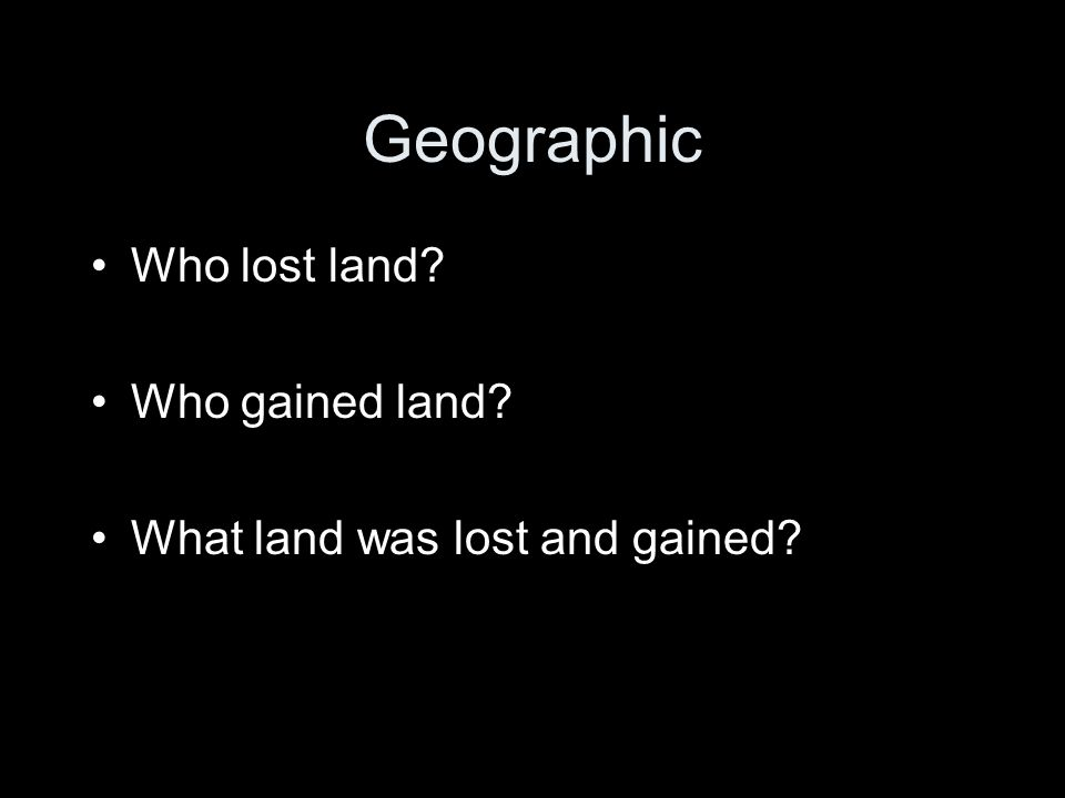Geographic Who lost land Who gained land What land was lost and gained