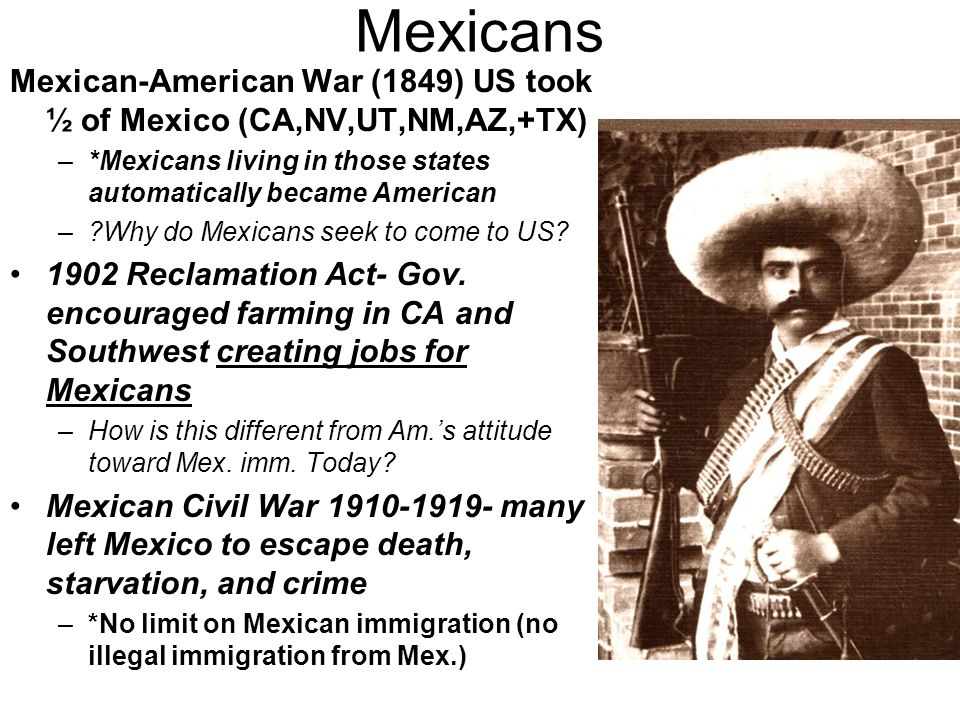 Mexicans Mexican-American War (1849) US took ½ of Mexico (CA,NV,UT,NM,AZ,+TX) –*Mexicans living in those states automatically became American – Why do Mexicans seek to come to US.