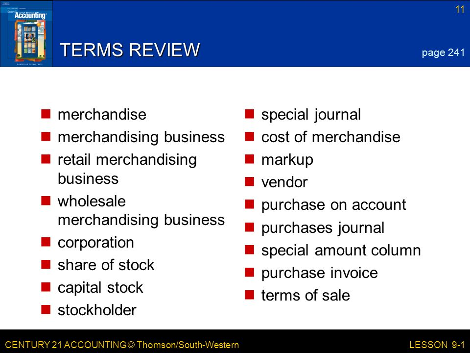 CENTURY 21 ACCOUNTING © Thomson/South-Western 11 LESSON 9-1 TERMS REVIEW merchandise merchandising business retail merchandising business wholesale merchandising business corporation share of stock capital stock stockholder special journal cost of merchandise markup vendor purchase on account purchases journal special amount column purchase invoice terms of sale page 241