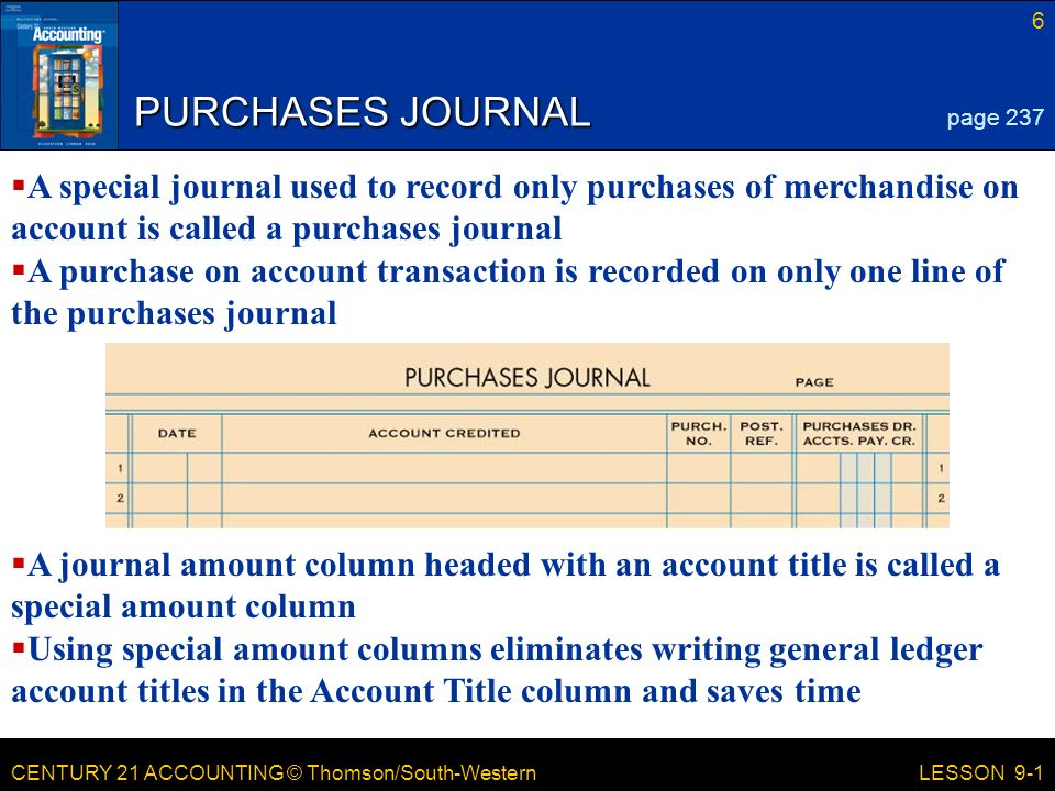 CENTURY 21 ACCOUNTING © Thomson/South-Western 6 LESSON 9-1 PURCHASES JOURNAL page 237  A special journal used to record only purchases of merchandise on account is called a purchases journal  A purchase on account transaction is recorded on only one line of the purchases journal  A journal amount column headed with an account title is called a special amount column  Using special amount columns eliminates writing general ledger account titles in the Account Title column and saves time