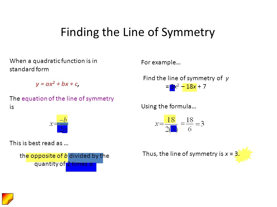 Find the line of symmetry of y = 3x 2 – 18x + 7 Finding the Line of Symmetry When a quadratic function is in standard form The equation of the line of symmetry is y = ax 2 + bx + c, For example… Using the formula… This is best read as … the opposite of b divided by the quantity of 2 times a.