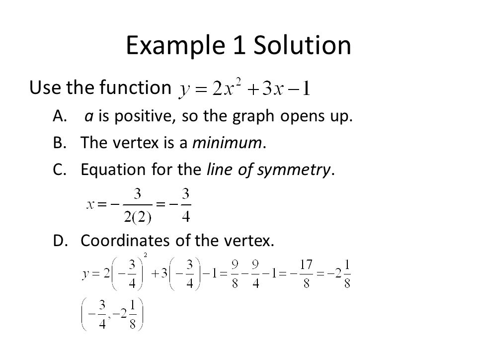 Example 1 Solution Use the function A. a is positive, so the graph opens up.