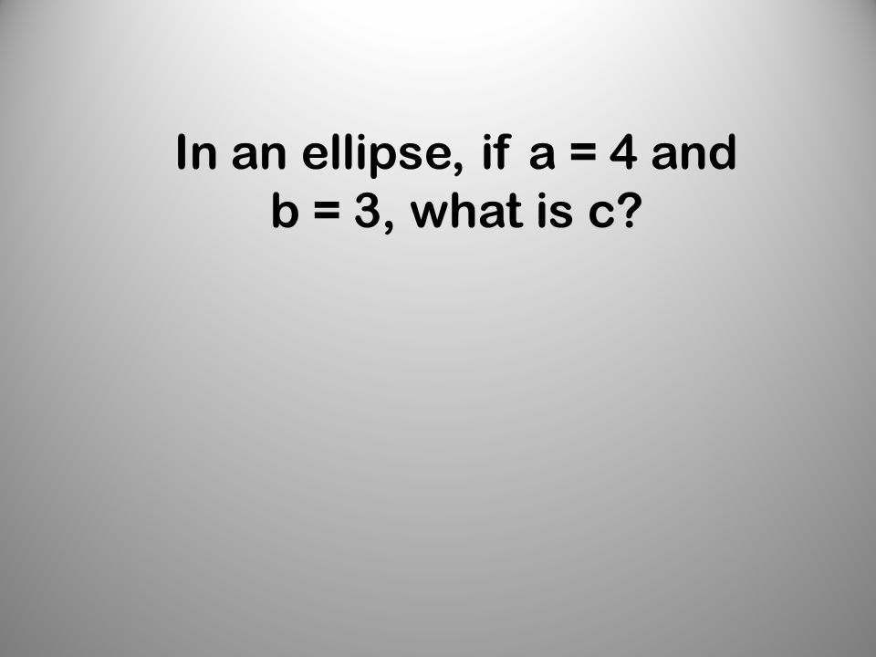 In an ellipse, if a = 4 and b = 3, what is c