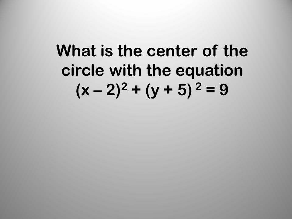 What is the center of the circle with the equation (x – 2) 2 + (y + 5) 2 = 9