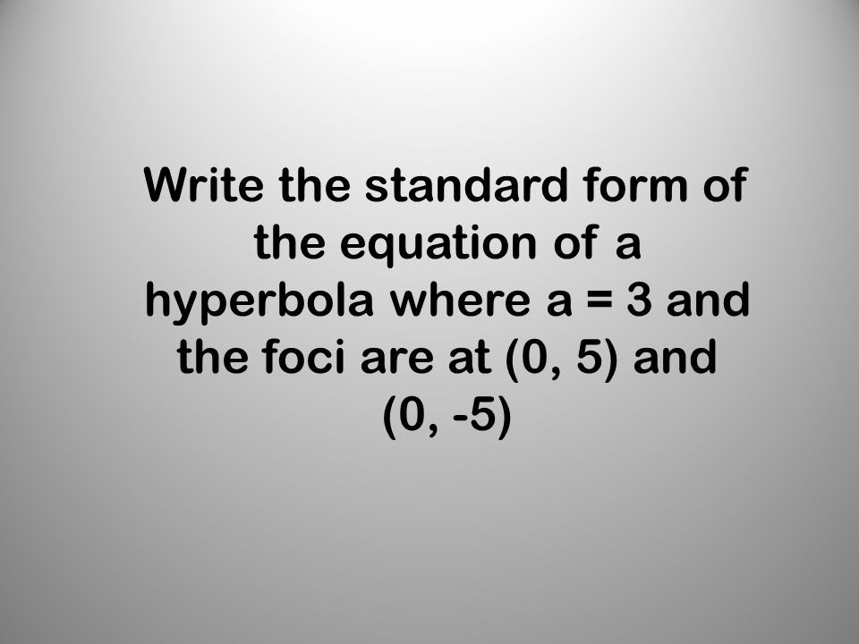 Write the standard form of the equation of a hyperbola where a = 3 and the foci are at (0, 5) and (0, -5)