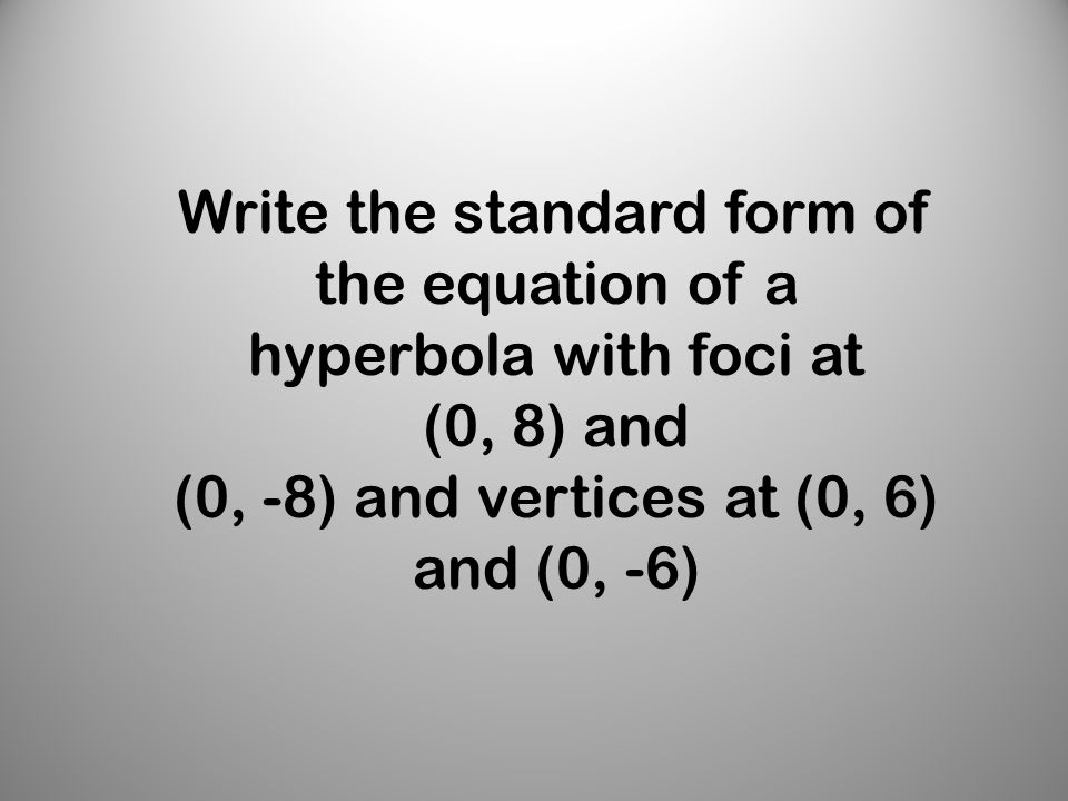 Write the standard form of the equation of a hyperbola with foci at (0, 8) and (0, -8) and vertices at (0, 6) and (0, -6)