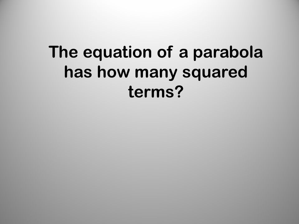 The equation of a parabola has how many squared terms