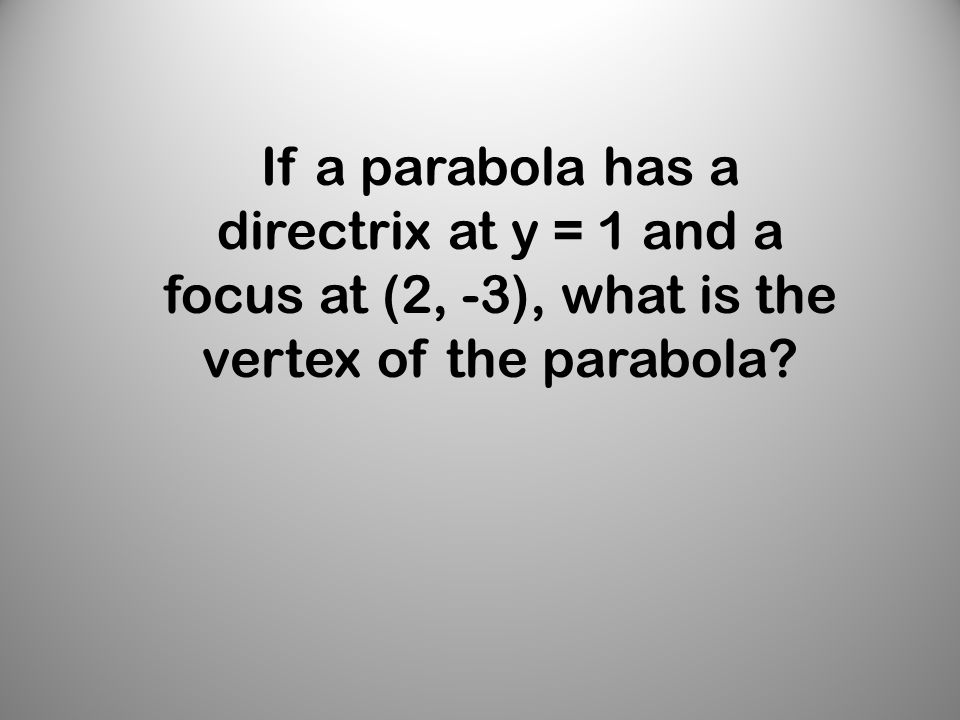 If a parabola has a directrix at y = 1 and a focus at (2, -3), what is the vertex of the parabola
