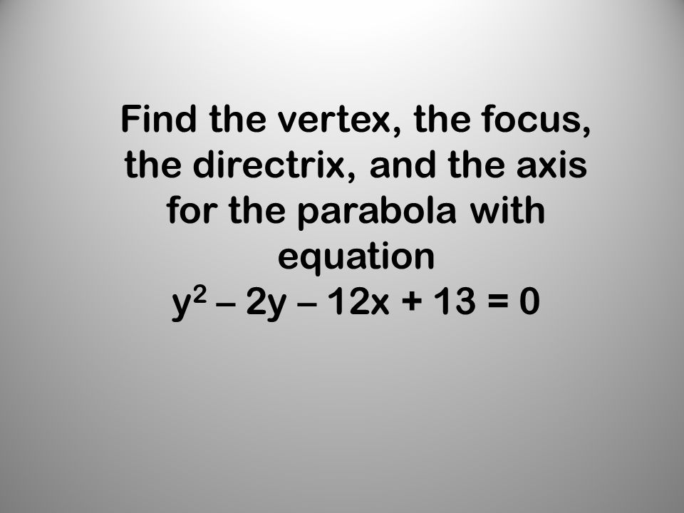 Find the vertex, the focus, the directrix, and the axis for the parabola with equation y 2 – 2y – 12x + 13 = 0