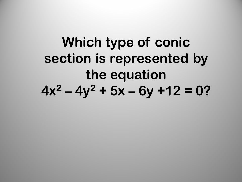 Which type of conic section is represented by the equation 4x 2 – 4y 2 + 5x – 6y +12 = 0