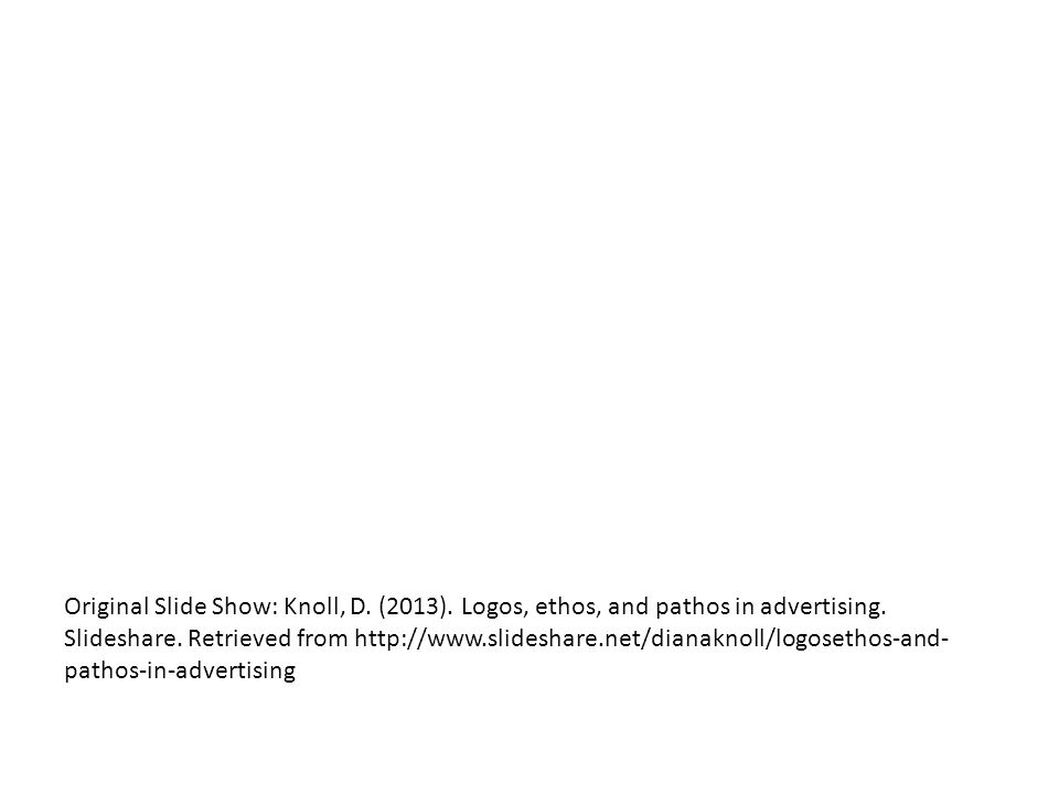 Original Slide Show: Knoll, D. (2013). Logos, ethos, and pathos in advertising.