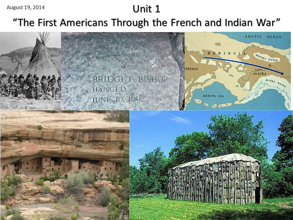 Unit 1 The First Americans Through the French and Indian War August 19, 2014 1
