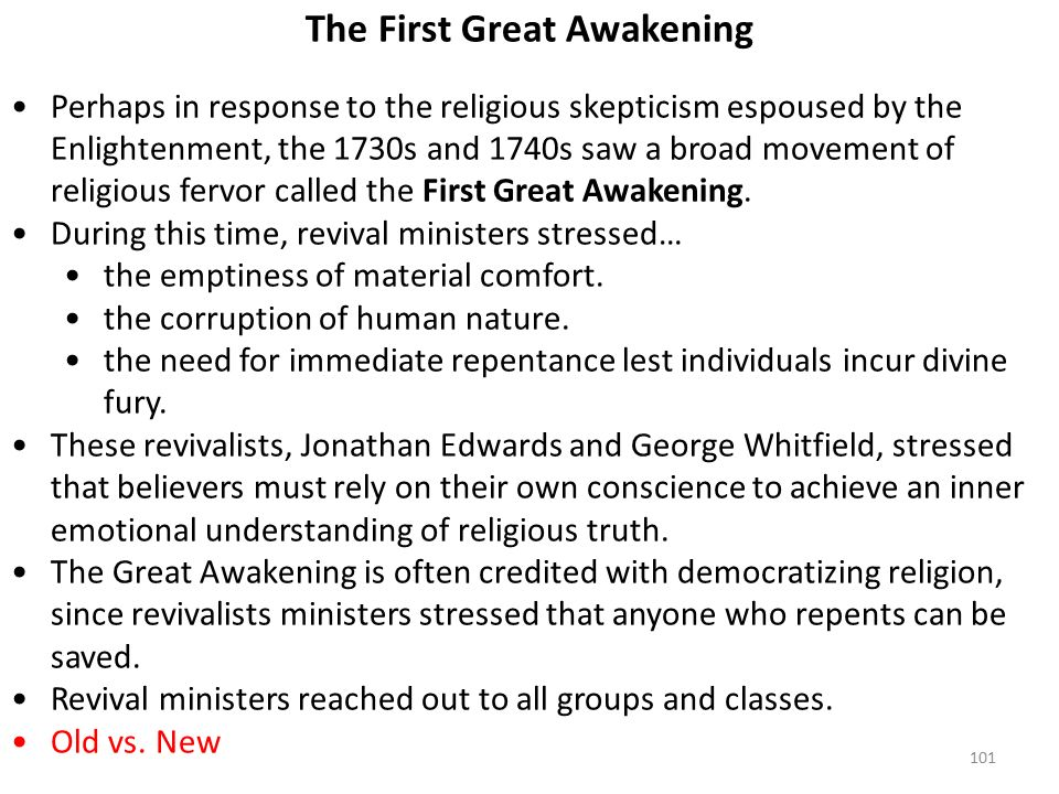 101 The First Great Awakening Perhaps in response to the religious skepticism espoused by the Enlightenment, the 1730s and 1740s saw a broad movement of religious fervor called the First Great Awakening.