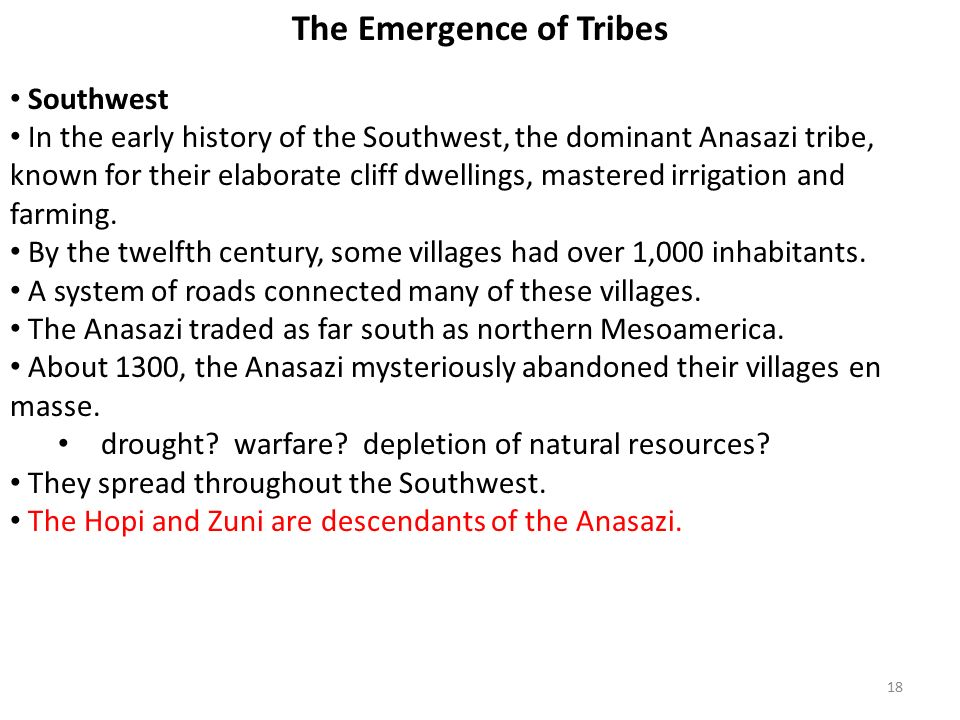 18 The Emergence of Tribes Southwest In the early history of the Southwest, the dominant Anasazi tribe, known for their elaborate cliff dwellings, mastered irrigation and farming.
