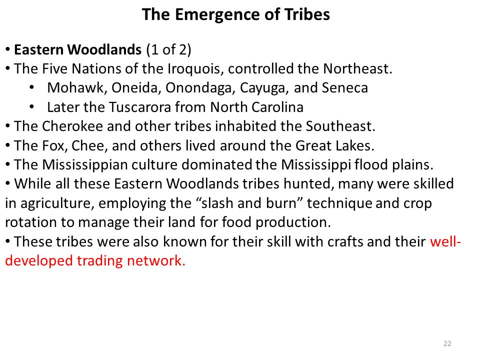 22 The Emergence of Tribes Eastern Woodlands (1 of 2) The Five Nations of the Iroquois, controlled the Northeast.