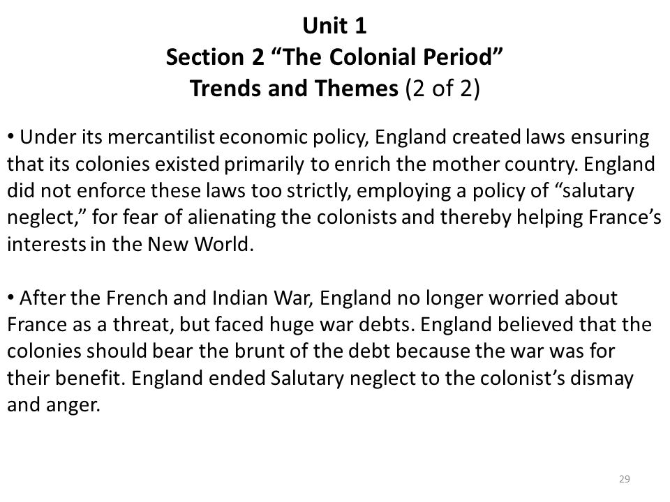 Unit 1 Section 2 The Colonial Period Trends and Themes (2 of 2) Under its mercantilist economic policy, England created laws ensuring that its colonies existed primarily to enrich the mother country.