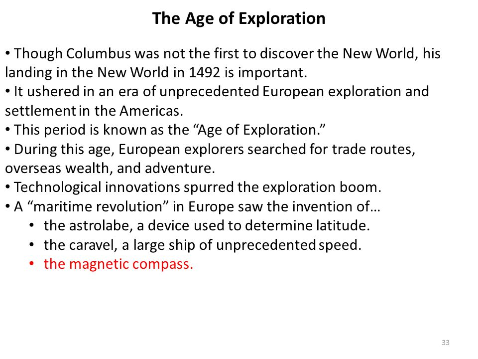 33 The Age of Exploration Though Columbus was not the first to discover the New World, his landing in the New World in 1492 is important.