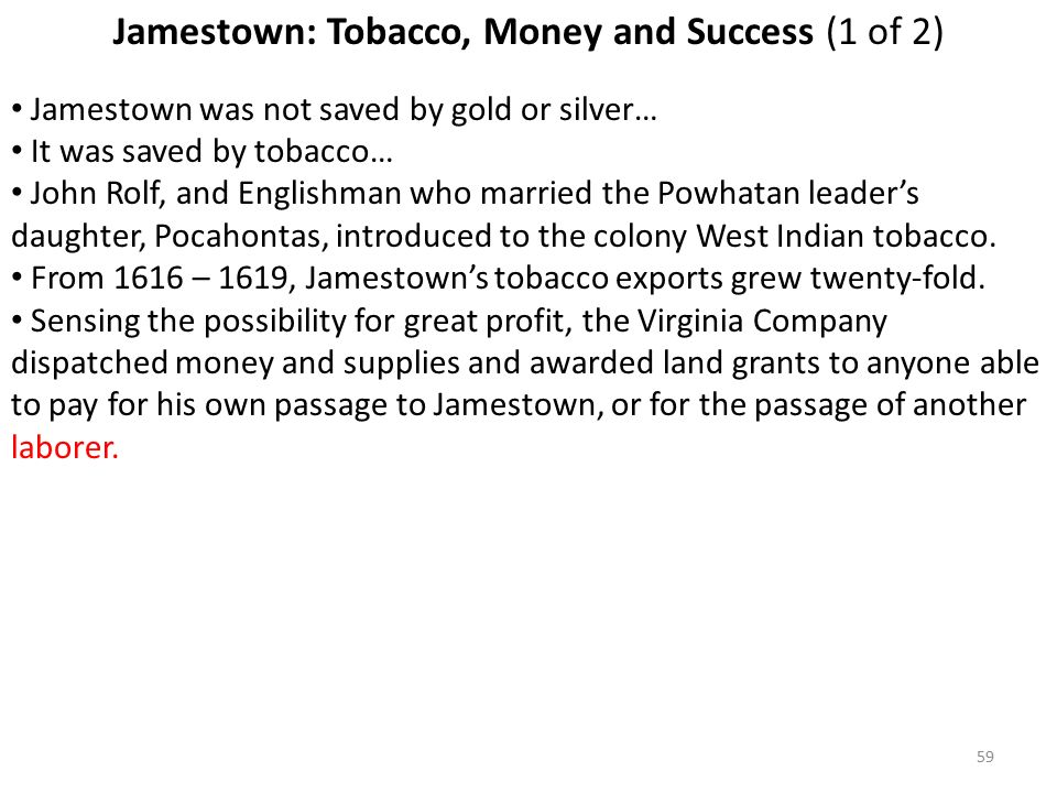 59 Jamestown: Tobacco, Money and Success (1 of 2) Jamestown was not saved by gold or silver… It was saved by tobacco… John Rolf, and Englishman who married the Powhatan leader's daughter, Pocahontas, introduced to the colony West Indian tobacco.