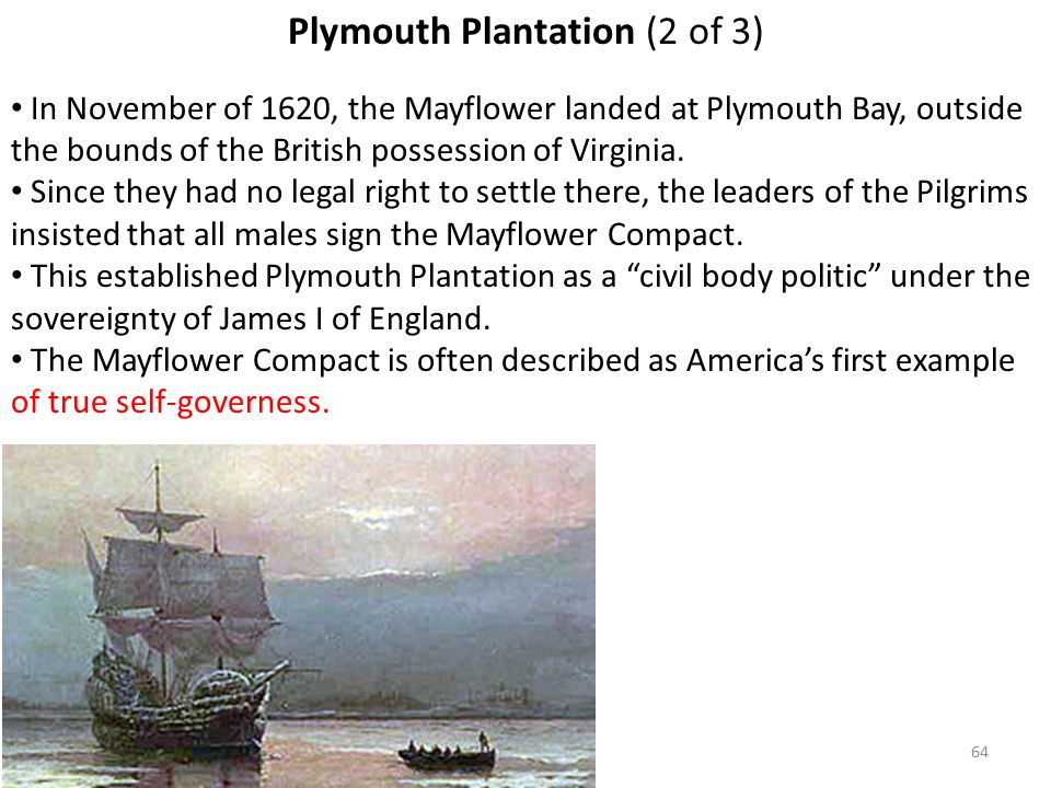 64 Plymouth Plantation (2 of 3) In November of 1620, the Mayflower landed at Plymouth Bay, outside the bounds of the British possession of Virginia.