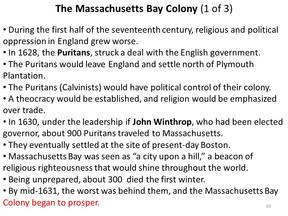 69 The Massachusetts Bay Colony (1 of 3) During the first half of the seventeenth century, religious and political oppression in England grew worse.