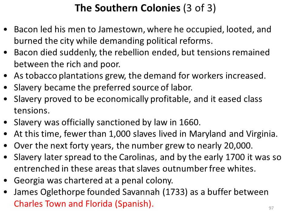 97 The Southern Colonies (3 of 3) Bacon led his men to Jamestown, where he occupied, looted, and burned the city while demanding political reforms.