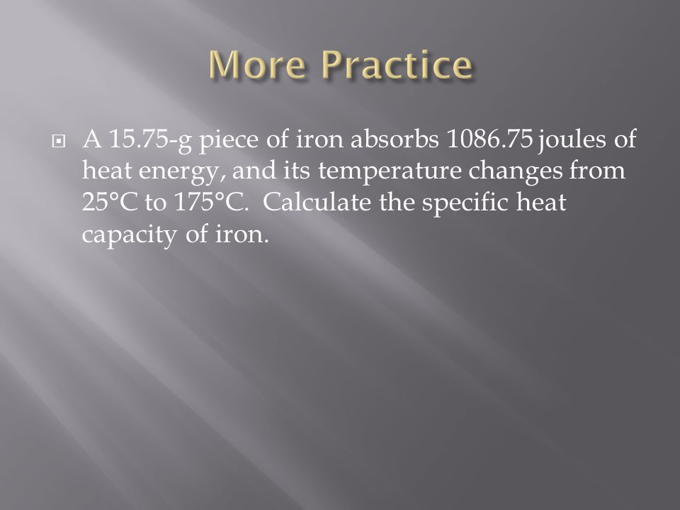  A 15.75-g piece of iron absorbs 1086.75 joules of heat energy, and its temperature changes from 25°C to 175°C.