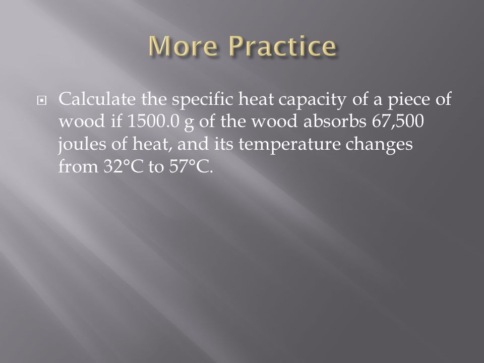  Calculate the specific heat capacity of a piece of wood if 1500.0 g of the wood absorbs 67,500 joules of heat, and its temperature changes from 32°C to 57°C.