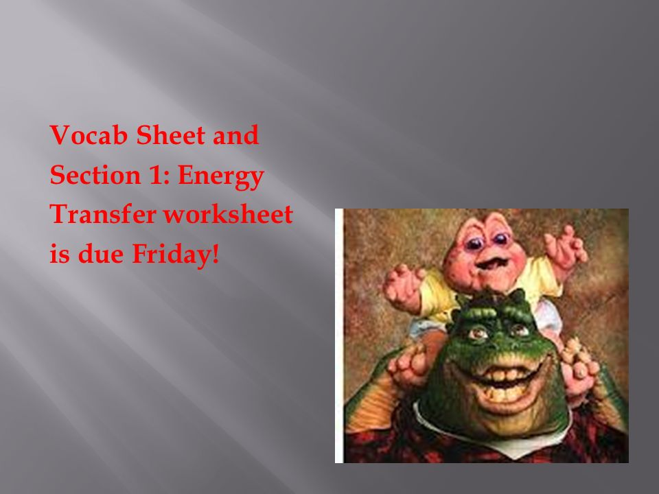 Vocab Sheet and Section 1: Energy Transfer worksheet is due Friday!